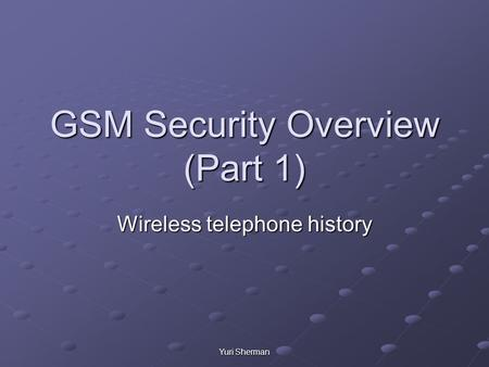 Yuri Sherman GSM Security Overview (Part 1) Wireless telephone history.