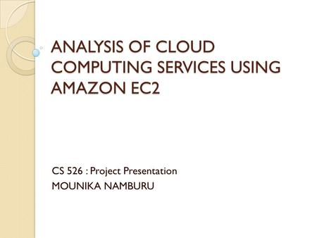 ANALYSIS OF CLOUD COMPUTING SERVICES USING AMAZON EC2 CS 526 : Project Presentation MOUNIKA NAMBURU.