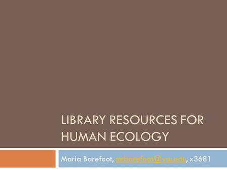 LIBRARY RESOURCES FOR HUMAN ECOLOGY Maria Barefoot,