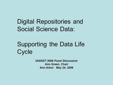 Digital Repositories and Social Science Data: Supporting the Data Life Cycle IASSIST 2006 Panel Discussion Ann Green, Chair Ann Arbor May 24, 2006.