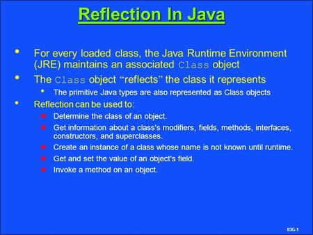 "03G-1 Reflection In Java For every loaded class, the Java Runtime Environment (JRE) maintains an associated Class object The Class object "" reflects """
