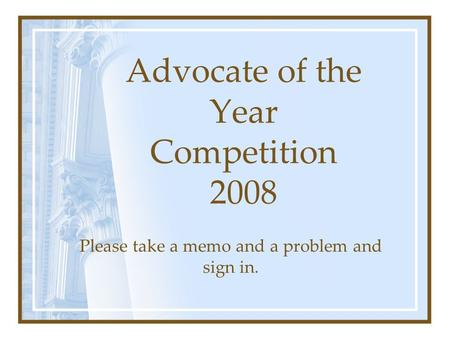 Advocate of the Year Competition 2008 Please take a memo and a problem and sign in.