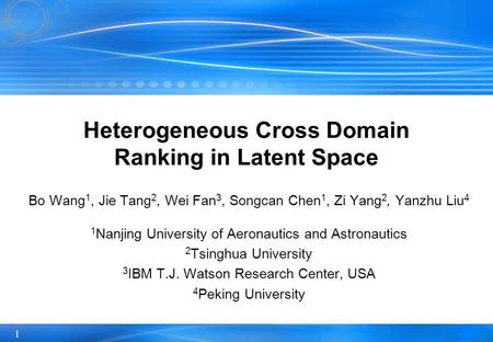1 Heterogeneous Cross Domain Ranking in Latent Space Bo Wang 1, Jie Tang 2, Wei Fan 3, Songcan Chen 1, Zi Yang 2, Yanzhu Liu 4 1 Nanjing University of.
