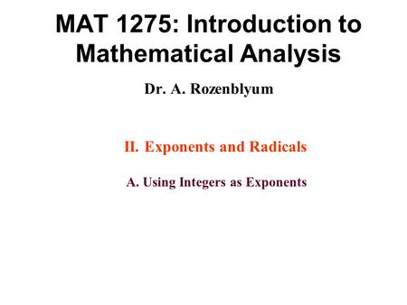 MAT 1275: Introduction to Mathematical Analysis Dr. A. Rozenblyum II. Exponents and Radicals A. Using Integers as Exponents.