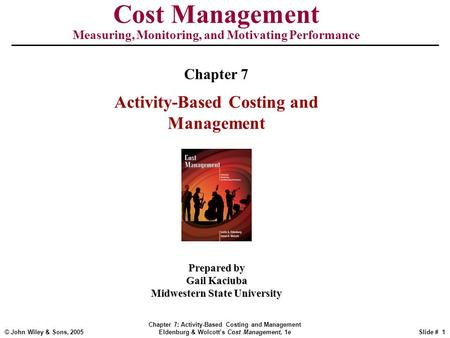 © John Wiley & Sons, 2005 Chapter 7: Activity-Based Costing and Management Eldenburg & Wolcott's Cost Management, 1eSlide # 1 Cost Management Measuring,