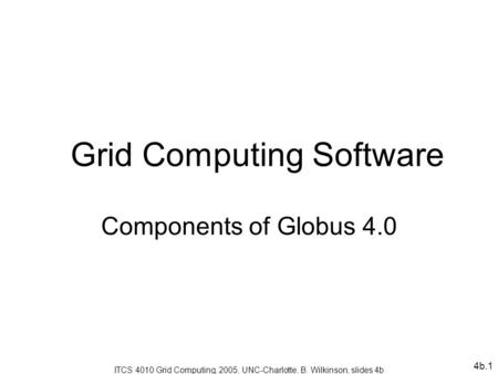 4b.1 Grid Computing Software Components of Globus 4.0 ITCS 4010 Grid Computing, 2005, UNC-Charlotte, B. Wilkinson, slides 4b.