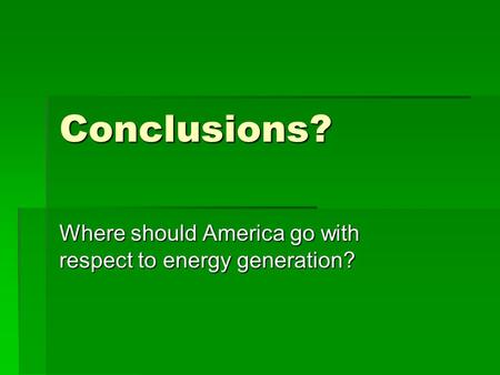 Conclusions? Where should America go with respect to energy generation?