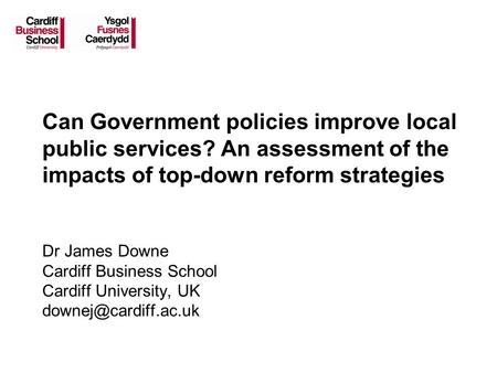 Can Government policies improve local public services? An assessment of the impacts of top-down reform strategies Dr James Downe Cardiff Business School.