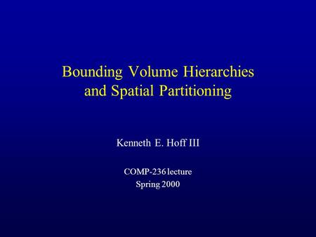 Bounding Volume Hierarchies and Spatial Partitioning Kenneth E. Hoff III COMP-236 lecture Spring 2000.