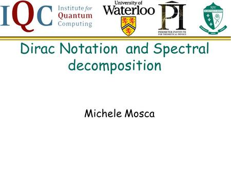 Dirac Notation and Spectral decomposition Michele Mosca.