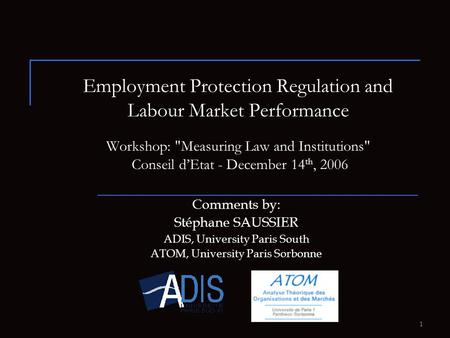 1 Employment Protection Regulation and Labour Market Performance Workshop: Measuring Law and Institutions Conseil d'Etat - December 14 th, 2006 Comments.