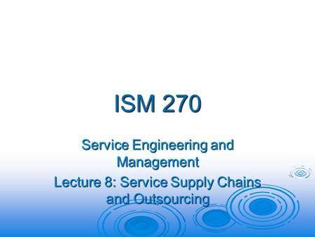 ISM 270 Service Engineering and Management Lecture 8: Service Supply Chains and Outsourcing.
