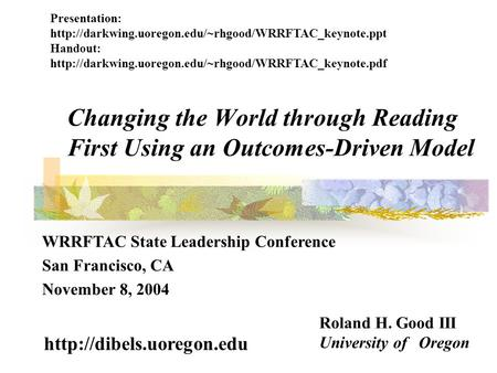 Changing the World through Reading First Using an Outcomes-Driven Model Roland H. Good III University of Oregon  WRRFTAC State.