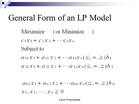Linear Programming General Form of an LP Model. Linear Programming General Form of an LP Model where the c's, a's and b's are constants determined from.