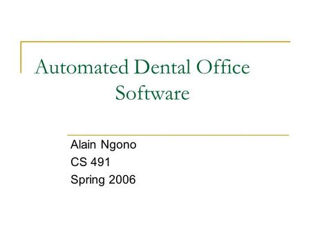 Automated Dental Office Software Alain Ngono CS 491 Spring 2006.