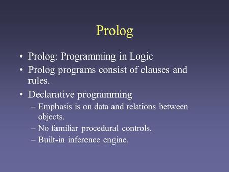 Prolog Prolog: Programming in Logic Prolog programs consist of clauses and rules. Declarative programming –Emphasis is on data and relations between objects.