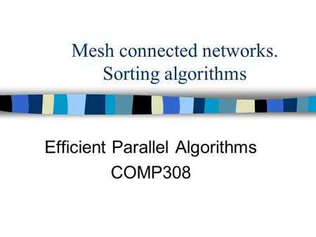 Mesh connected networks. Sorting algorithms Efficient Parallel Algorithms COMP308.