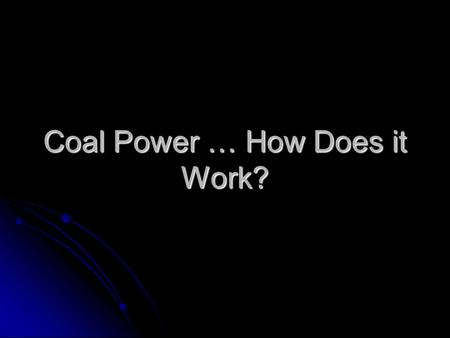 "Coal Power … How Does it Work?. What is Coal and How is it Created? Coal is a ""combustible mineral consisting of carbonized vegetable matter, used as."