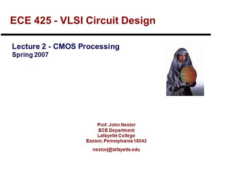 Prof. John Nestor ECE Department Lafayette College Easton, Pennsylvania 18042 ECE 425 - VLSI Circuit Design Lecture 2 - CMOS Processing.