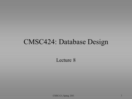 1 CMSC424, Spring 2005 CMSC424: Database Design Lecture 8.