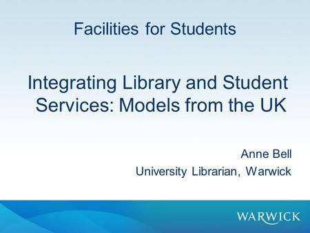Facilities for Students Integrating Library and Student Services: Models from the UK Anne Bell University Librarian, Warwick.