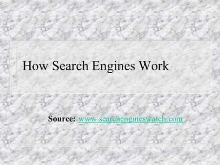 How Search Engines Work Source: www.searchengineswatch.comwww.searchengineswatch.com.