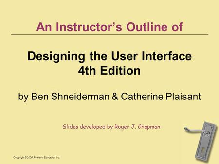 Copyright © 2005, Pearson Education, Inc. An Instructor's Outline of Designing the User Interface 4th Edition by Ben Shneiderman & Catherine Plaisant Slides.