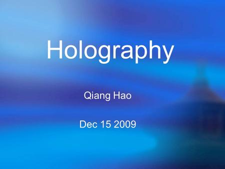 Qiang Hao Dec 15 2009 Holography. * A hologram is a recording which contains both intensity and phase information. * By using a reference beam, we can.