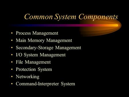 Common System Components Process Management Main Memory Management Secondary-Storage Management I/O System Management File Management Protection System.