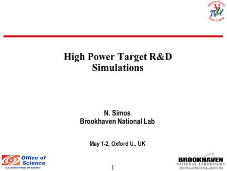 1 BROOKHAVEN SCIENCE ASSOCIATES N. Simos Brookhaven National Lab May 1-2, Oxford U., UK High Power Target R&D Simulations.