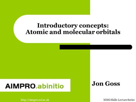 Skills Lecture Series Introductory concepts: Atomic and molecular orbitals Jon Goss.