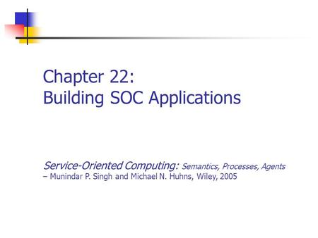 Chapter 22: Building SOC Applications Service-Oriented Computing: Semantics, Processes, Agents – Munindar P. Singh and Michael N. Huhns, Wiley, 2005.