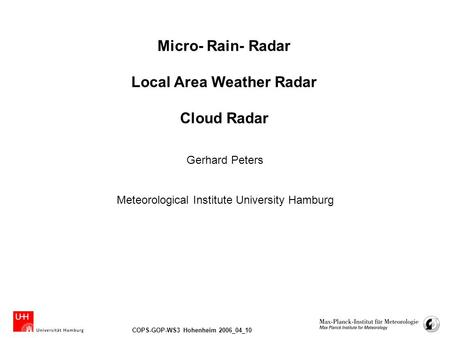 COPS-GOP-WS3 Hohenheim 2006_04_10 Micro- Rain- Radar Local Area Weather Radar Cloud Radar Meteorological Institute University Hamburg Gerhard Peters.