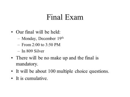 Final Exam Our final will be held: –Monday, December 19 th –From 2:00 to 3:50 PM –In 809 Silver There will be no make up and the final is mandatory. It.