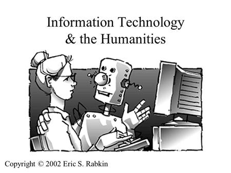 Information Technology & the Humanities Copyright © 2002 Eric S. Rabkin.