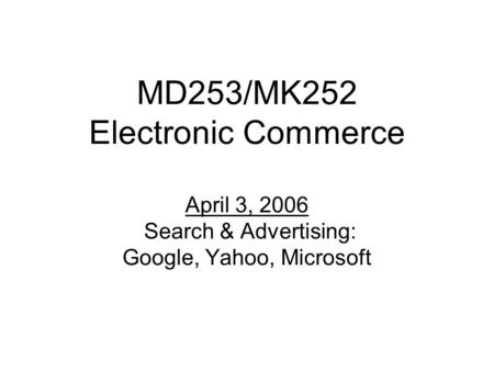 MD253/MK252 Electronic Commerce April 3, 2006 Search & Advertising: Google, Yahoo, Microsoft.