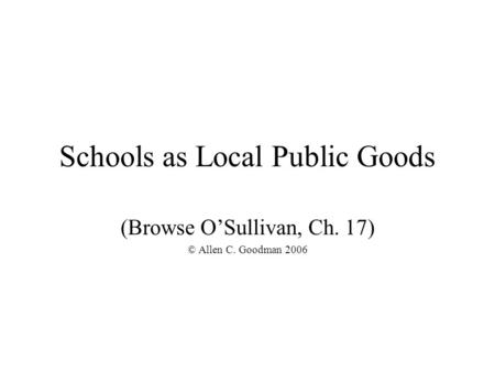 Schools as Local Public Goods (Browse O'Sullivan, Ch. 17) © Allen C. Goodman 2006.