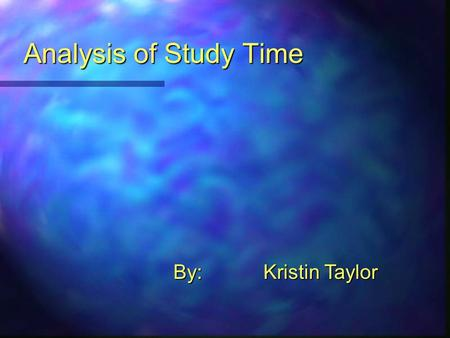 Analysis of Study Time By:Kristin Taylor. Introduction: Problem Analysis:  Determine how much time is spent studying on a daily and weekly basis.  Time.