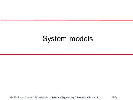 Modified from Sommerville's originalsSoftware Engineering, 7th edition. Chapter 8 Slide 1 System models.