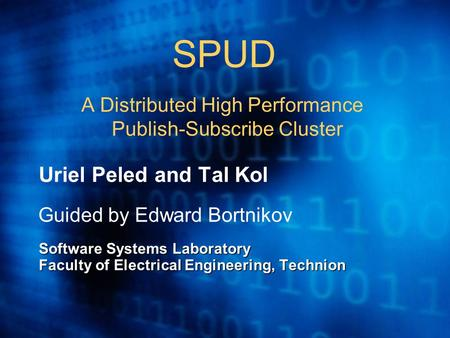 SPUD A Distributed High Performance Publish-Subscribe Cluster Uriel Peled and Tal Kol Guided by Edward Bortnikov Software Systems Laboratory Faculty of.