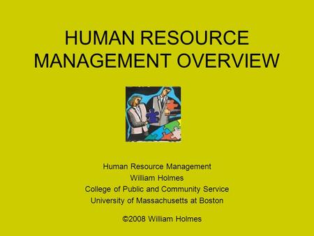 HUMAN RESOURCE MANAGEMENT OVERVIEW Human Resource Management William Holmes College of Public and Community Service University of Massachusetts at Boston.