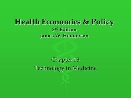 Health Economics & Policy 3 rd Edition James W. Henderson Chapter 13 Technology in Medicine.