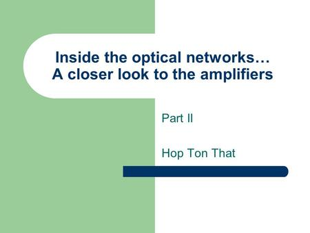 Inside the optical networks… A closer look to the amplifiers Part II Hop Ton That.