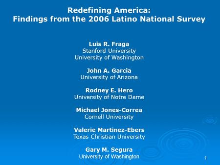 1 Redefining America: Findings from the 2006 Latino National Survey Luis R. Fraga Stanford University University of Washington John A. Garcia University.