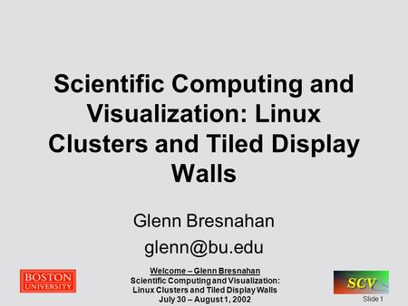 Welcome – Glenn Bresnahan Scientific Computing and Visualization: Linux Clusters and Tiled Display Walls July 30 – August 1, 2002 Slide 1 Scientific Computing.
