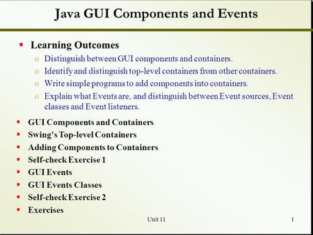 Unit 111 Java GUI Components and Events  Learning Outcomes oDistinguish between GUI components and containers. oIdentify and distinguish top-level containers.