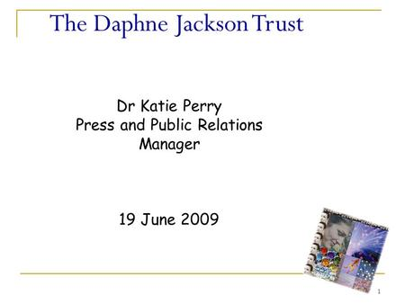 1 The Daphne Jackson Trust Dr Katie Perry Press and Public Relations Manager 19 June 2009.
