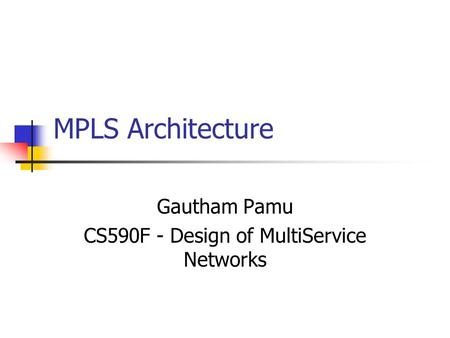 MPLS Architecture Gautham Pamu CS590F - Design of MultiService Networks.