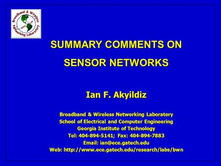 SUMMARY COMMENTS ON SENSOR NETWORKS Ian F. Akyildiz Broadband & Wireless Networking Laboratory School of Electrical and Computer Engineering Georgia Institute.