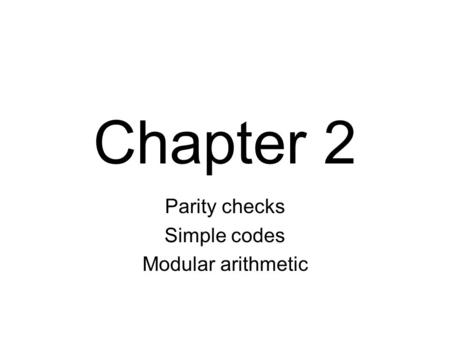 Chapter 2 Parity checks Simple codes Modular arithmetic.